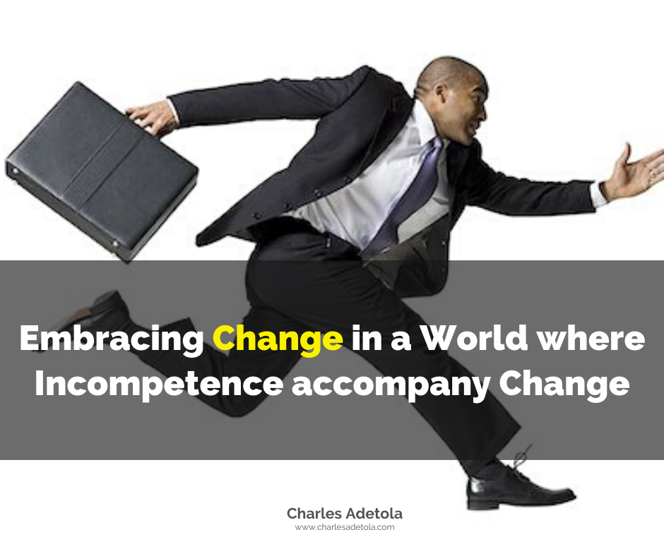 Embracing change in a world where incompetence accompany change - Charles Adetola
